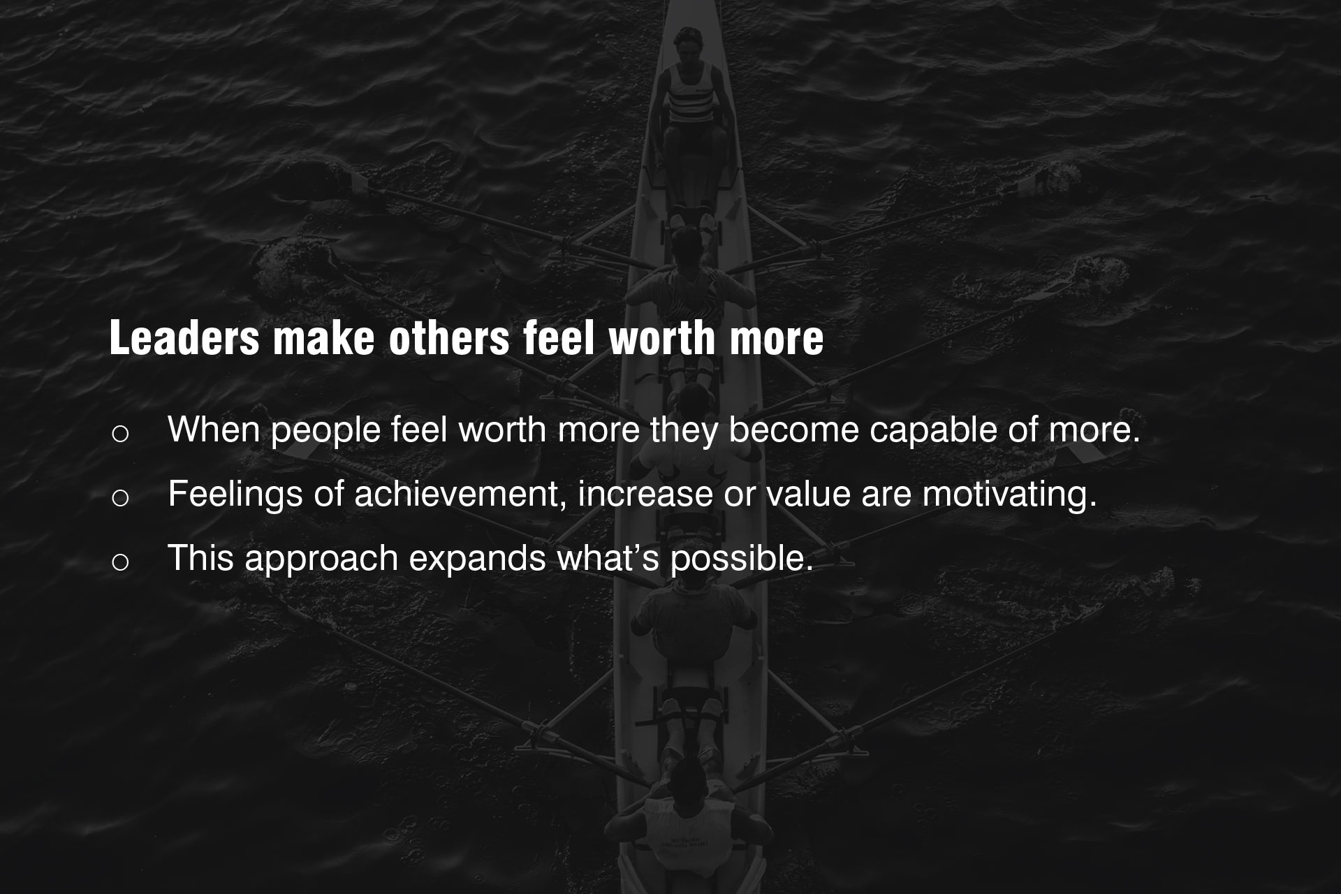 Leaders make others feel worth more. This is the difference. When others feel worth more, they become capable of more. When people feel worth more, they feel a sense of achievement, increase or value they will be more motivated. When people feel worth more this expands the scope of possibilities.